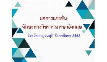 ผลการแข่งขันทักษะทางวิชาการภาษาอังกฤษ-จังหวัดกาญจนบุรี